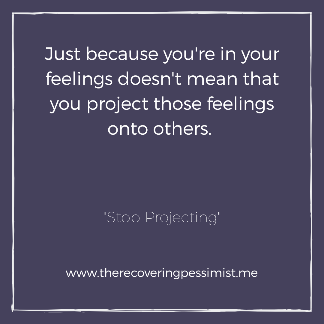 "The Recovering Pessimist: ""Stop Projecting"" -- You had a bad experience that left you feeling a way. Meanwhile, somebody else happens to have a great experience and you're in your feelings. You don't get to rain on their parade because of what you went through. 