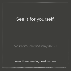 """The Recovering Pessimist: """"Wisdom Wednesday #256"""" -- Sometimes, people will skew the details of a situation for their benefit. Before you side with them, see it for yourself. Then decide. 