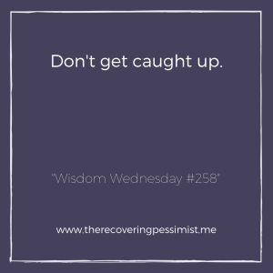 "The Recovering Pessimist: ""Wisdom Wednesday #258"" -- There's a whole lot going on around us and it's easy to get caught up in it. Keep your wits about you. 