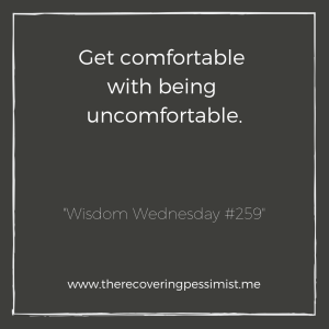 "The Recovering Pessimist: ""Wisdom Wednesday #259"" -- In order to grow, you have to become uncomfortable. Don't run from that, embrace it. 