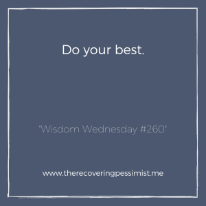 """The Recovering Pessimist: """"Wisdom Wednesday #260"""" -- Instead of aiming for perfection, just do your absolute best. 