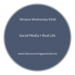 The Recovering Pessimist | Wisdom Wednesday #268 | What we see on social media doesn't always reflect real life. Repeat this as needed until it sticks. | www.therecoveringpessimist.me #amwriting #recoveringpessimist #optimisticpessimist #wisdomwednesday