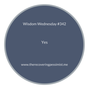 The Recovering Pessimist | Wisdom Wednesday #342 | www.therecoveringpessimist.me | #amwriting #recoveringpessimist #optimisticpessimist #wisdomwednesday