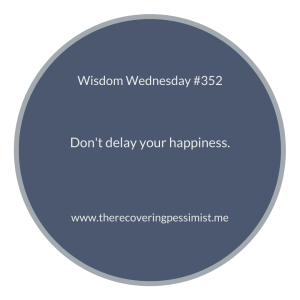 The Recovering Pessimist | Wisdom Wednesday #352 | www.therecoveringpessimist.me | #amwriting #recoveringpessimist #optimisticpessimist #wisdomwednesday