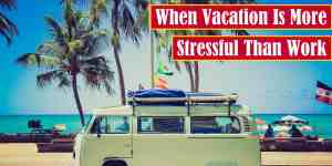 When Vacation is More Stressful Than Work Premium Featured Image
