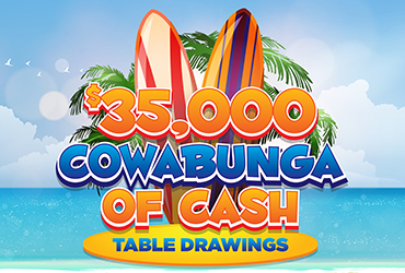 $35,000 Cowabunga of Cash Table Games Drawings