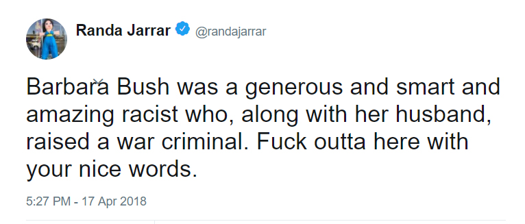 Barbara Bush was a generous and smart and amazing racist who, along with her husband, raised a war criminal F*ck outta here with your nice words - Randa Jarrar on Twitter