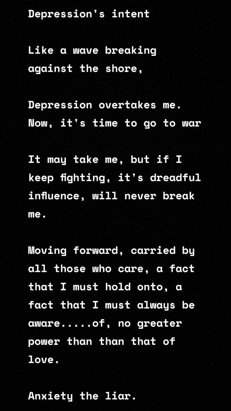 """Depression's intent  Like a wave breaking against the shore,   Depression overtakes me. Now, it's time to go to war  It may take me, but if I keep fighting, it's dreadful influence, will never break me.   Moving forward, carried by all those who care, a fact that I must hold onto, a fact that I must always be aware.....of, no greater power than than that of love.   Anxiety the liar.   It's sadly true that anxiety makes me feel like I've failed at ever juncture of my life, makes me loose connection with my authentic voice, that of reason and truth.   So, much so, I panic and don't know what to do.   With this, I know that I can ill afford to let it speak for me, so I push past it, I need to manage to outlast it and that my friends, is the thing we all must see, tell yourself, this """"angst always lies to me.""""  Trauma's curse  The days of yesterday, dance in my head at night and come to me during the day, sometimes with all their might.   It comes for me..... And despite standing strong in battle, I am starting to falter.   These pictures, the god awful, seconds worth of terror, those gruesome things that no one should see, whether awake or asleep, they keep haunting me.   Does this mean I give up? I'd say not. Because the other thing I'm aware of and that I've never forgot. Is that my life is not purely my own.   For it is my loved ones and close friends whom also call it home.   So while I fight on, and while I wish it was with ease I will battle you post-traumatic stress, even if from my knees.  You may own my mind but my soul will never take, I must live to fight another day and hope that someday I catch a break."""