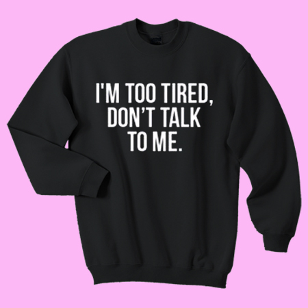 I'm Too Tired Don't Talk To Me