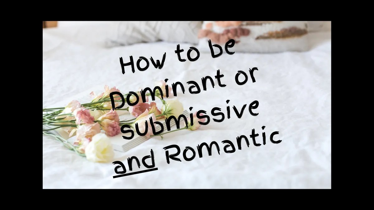 How to be Dominant or submissive and Romantic