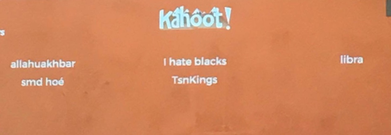 "The usernames  ""allahuakbar,"" ""smd hoé"" and ""I hate blacks"" were projected on the board in a junior math class during a game of Kahoot. Administrators are currently investigating the source of these usernames."