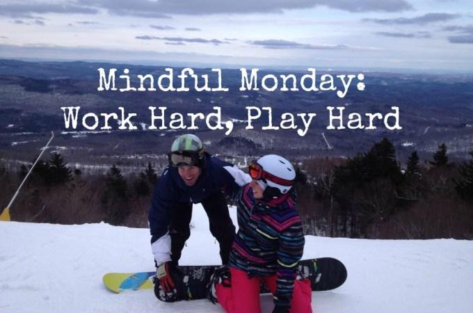 Mindful Monday: Work Hard, Play Hard