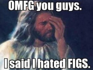 God hates figs.