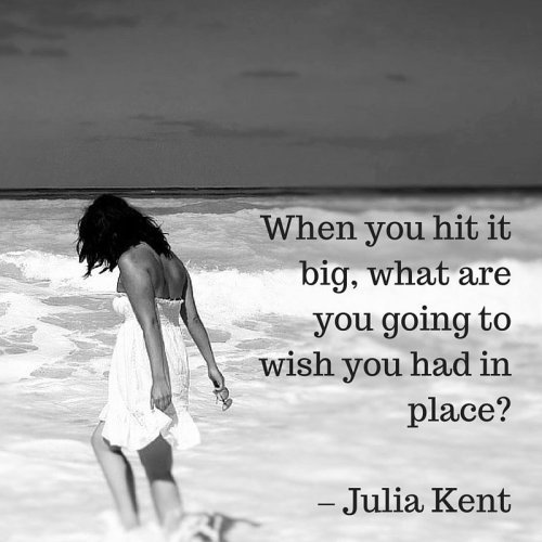 When you hit it big, what are you going to wish you had in place? - Julia Kent Quote