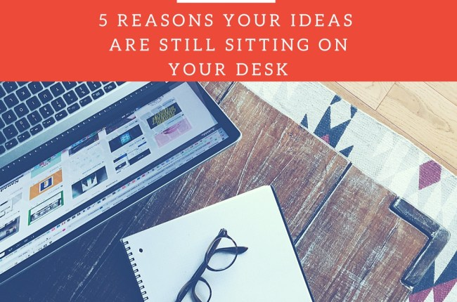 top-five-reasons-your-ideas-are-still-sitting-on-your-desk