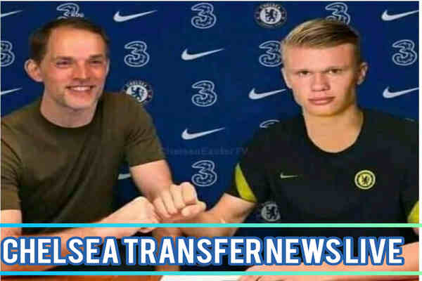 Welcome to Chelsea, as Thomas Tuchel finalizes Erling Haaland deal