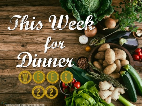 This Week for Dinner Week 22