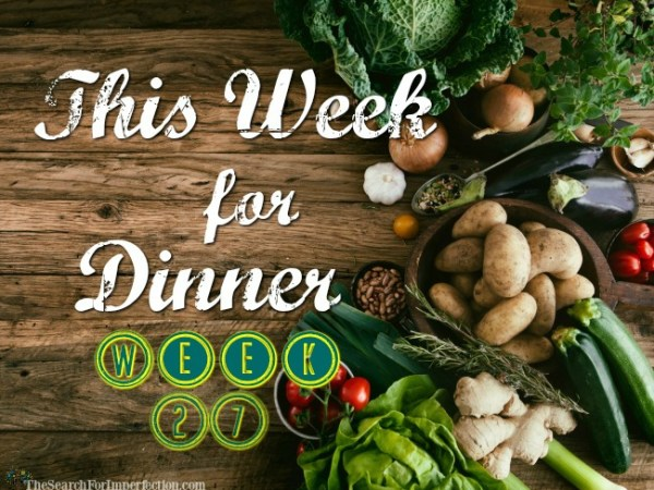 This Week for Dinner Week 27