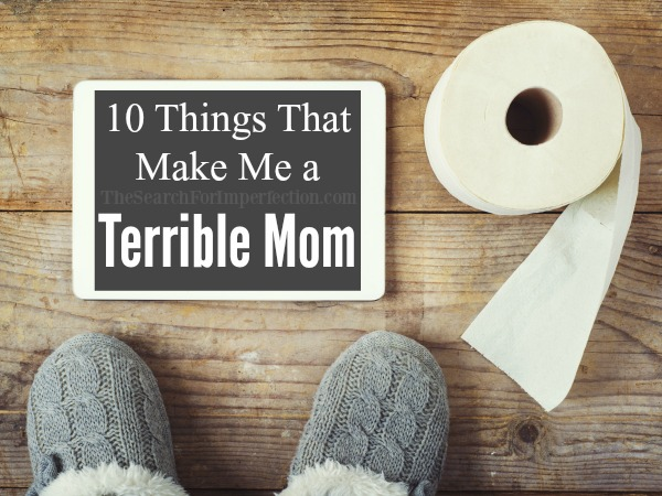10 Things That Make Me a Terrible Mom