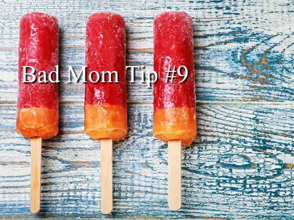 Bad Mom Tip #9
