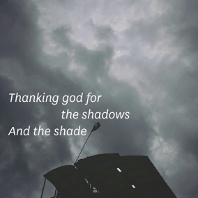 Thanking god for / the shadows / And the shade