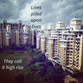 Lives / piled / upon / lives / They call / it high rise