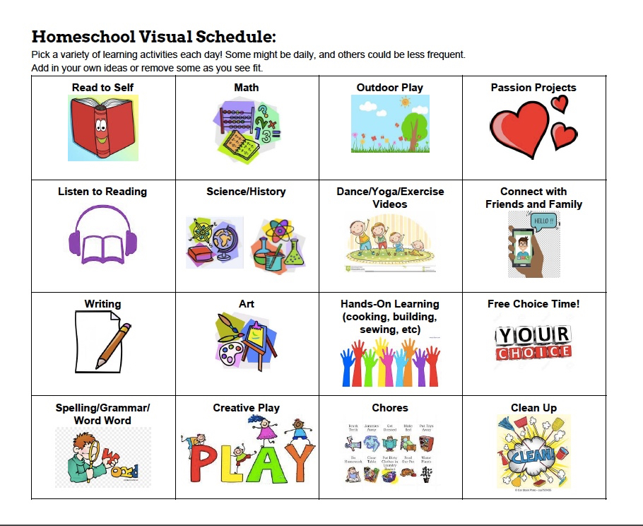"A sample homeschool visual schedule Gillian made. It is a 4x4 grid with sample activities in each box. Each sample activity has its own graphic symbol.   Here are the items in each row, reading from left to right. The graphic representing the item is described as well.  First row, left to right: Read to Self (image of an open book with a smile on its spine); Math (An abacus, some numerals, and an open workbook); Outdoor Play (a pretty meadow with grass, a tree, flowers, blue sky, and clouds); and Passion Projects (one large red heart and two smaller red hearts).  Second row, left to right: Listen to Reading (an open book with headphones above it); Science (chemistry set and atomic symbol) and HIstory (world globe, compass, and thick closed book); Dance/Yoga/Exercise Videos (a family all doing stretches in the living room); and Connect with Friends and Family (a hand holding a smart phone with an image of a person and the word ""hello"").  Third row: Writing (paper and pencil); Art (easel, painter's palette, and brush); Hands-On Learning such as cooking, building, sewing, etc. (several raised hands in many colours); and Free Choice Time! (graphic of the words ""Your Choice"").  Fourth row: Spelling/Grammar/Word Word (boy looking through a magnifying glass at the W in the word ""word""); Creative Play (the word ""play"" with children playing on top of the letters); Chores (a list of various chores, each represented by a small picture); and Clean Up (a cloud bursting with cleaning tools)."