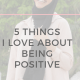 5 Things I Love about being Positive