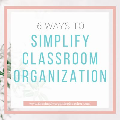 6 Ways to Simplify Classroom Organization