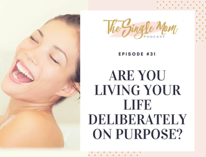 The Single Mom Podcast: Episode #31 - Are You Living Your Life Deliberately on Purpose?