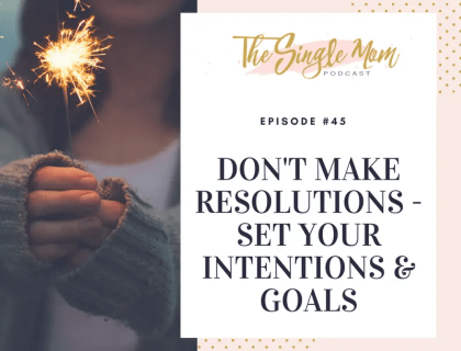 The Single Mom Podcast: Episode #45 - Don't Make Resolutions - Set Your Intentions & Goals