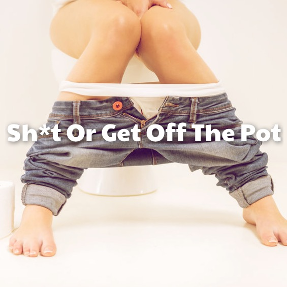 Shit or get off the pot