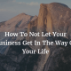 How To Not Let Your Business Get In The Way Of Your Life