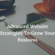 Advanced Website Strategies To Grow Your Business