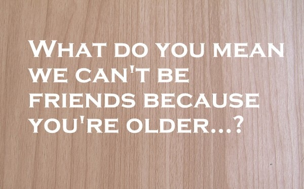 What do you mean we can't be friends because you're older?