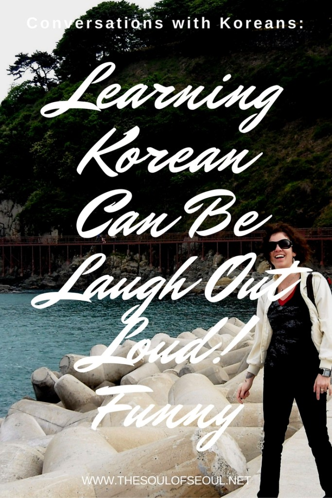 Conversations With Koreans: Learning Korean Can Be Laugh Out Loud Funny, Pt. 2