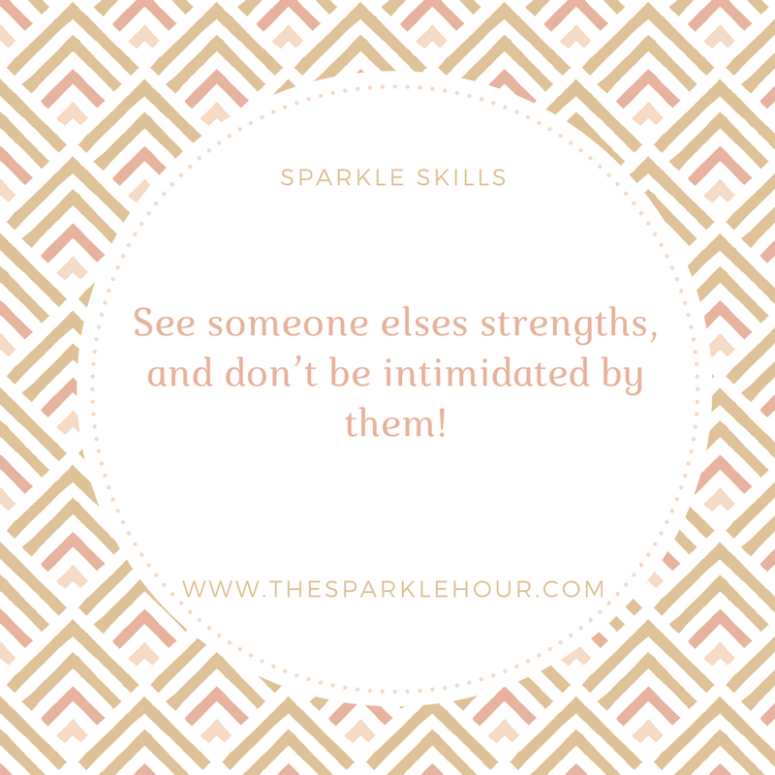 See someone elses strengths, and don_t be intimidated by them!
