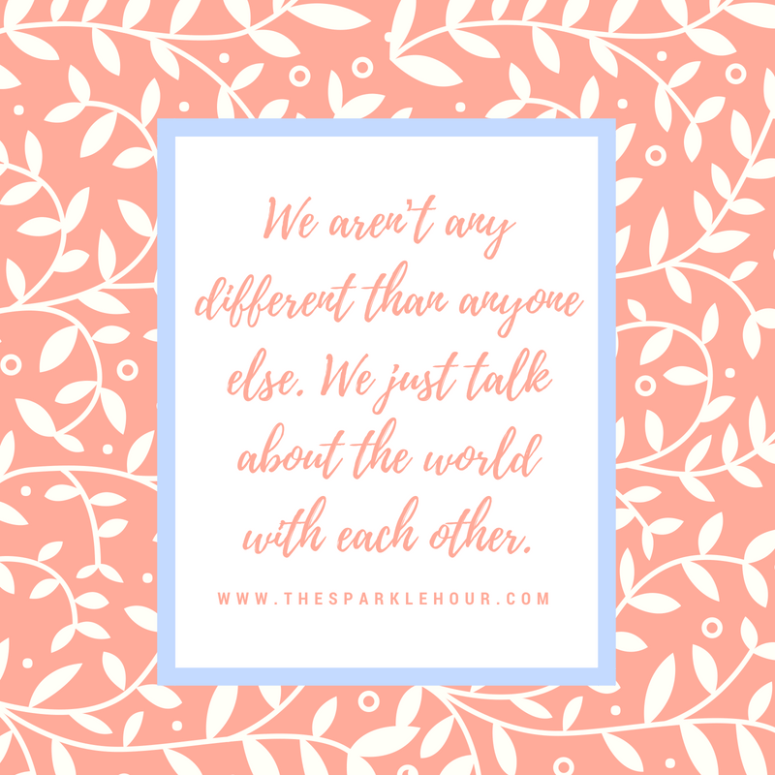 We aren't any different than anyone else. We just talk about the world with each other.