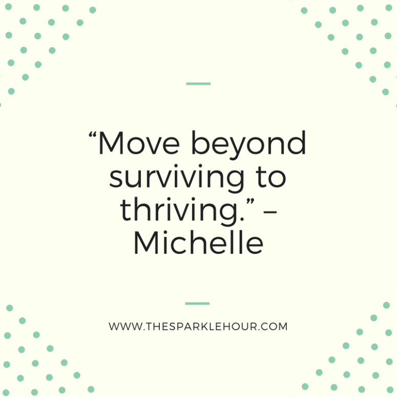 """Move beyond surviving to thriving."" –Michelle"