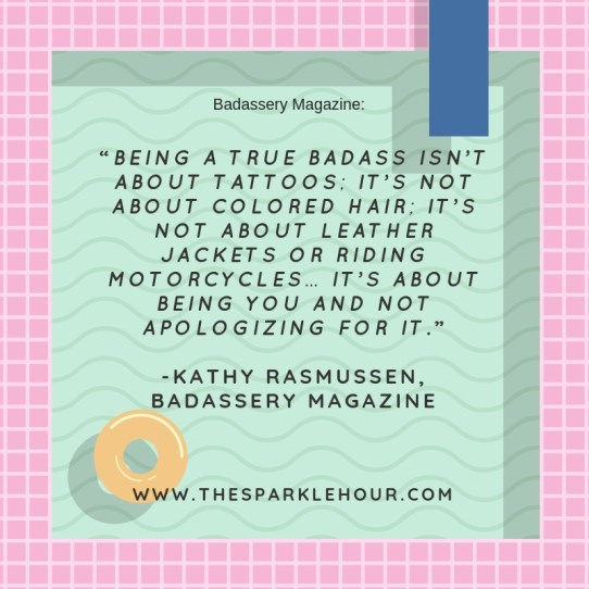 """Being a true badass isn't about tattoos- it's not about colored hair- it's not about leather jackets or riding motorcycles… it's about being YOU and not apologizing for it.""""(1)"""