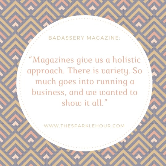 Magazines give us a holistic approach. There is variety. So much goes into running a business, and we wanted to show it all.""