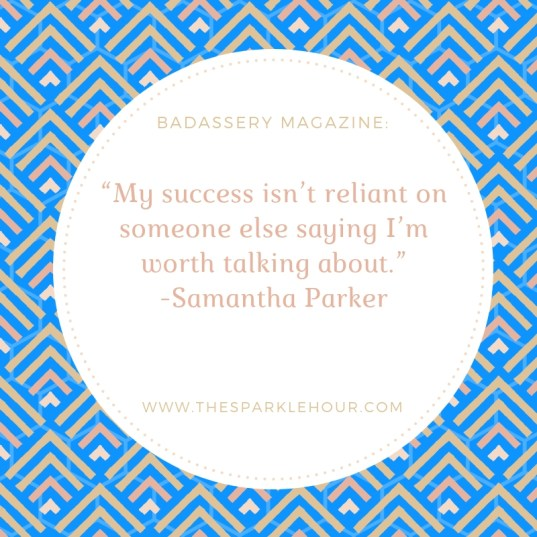 "My success isn't reliant on someone else saying I'm worth talking about."" -Samantha Parker(1)"