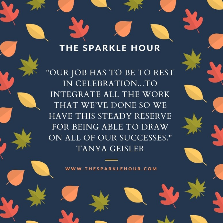 Our job has to be to rest in celebration...to integrate all the work that we've done so we have this steady reserve for being able to draw on all of our successes.
