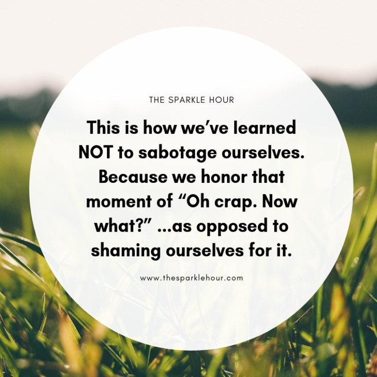 """This is how we've learned NOT to sabotage ourselves. Because we honor that moment of """"Oh crap. Now what_"""" ...as opposed to shaming ourselves for it."""