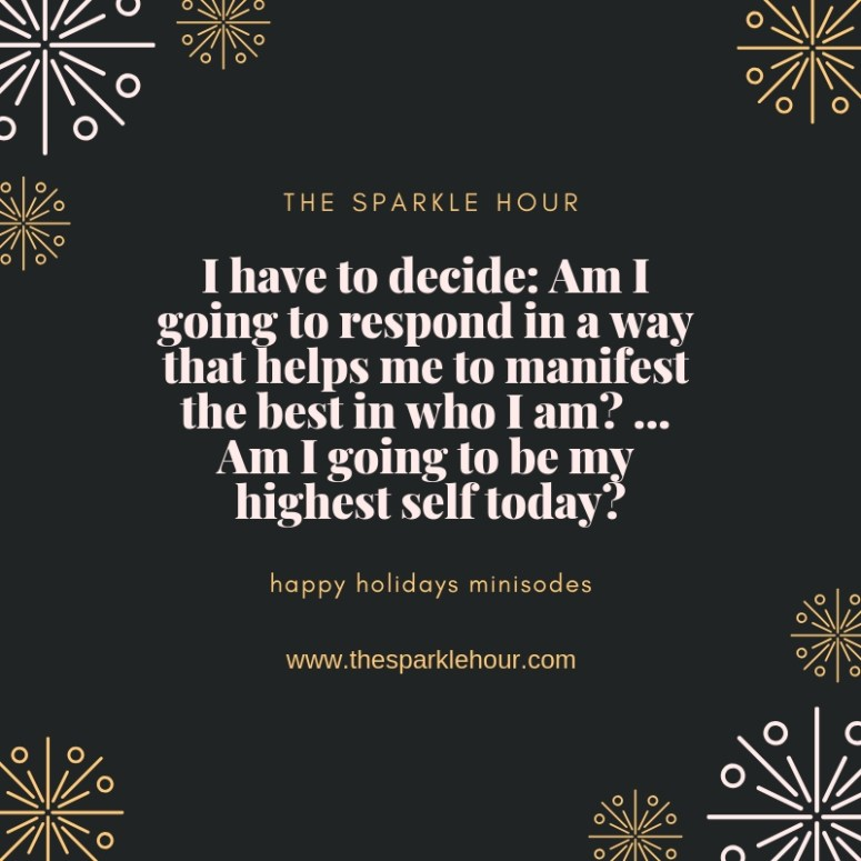 I have to decide_ Am I going to respond in a way that helps me to manifest the best in who I am_ ... Am I going to be my highest self today_