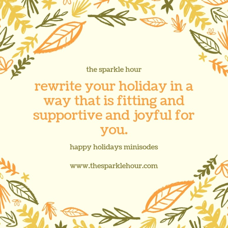 rewrite your holiday in a way that is fitting and supportive and joyful for you.