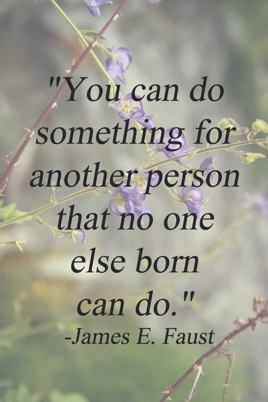 """""""You can do something for another person that no one else born can do."""" - James E. Faust   via The Spirited Violet"""