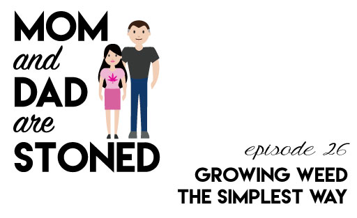 MADAS 26 | Grow Weed at Home: The Simplest Way | Mom & Dad are Stoned Podcast