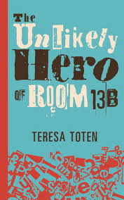 The Unlikely Hero of Room 13B by Teresa Toten