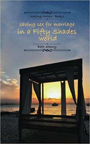 Saving Sex for Marriage in a Fifty Shades World by Beth Steury